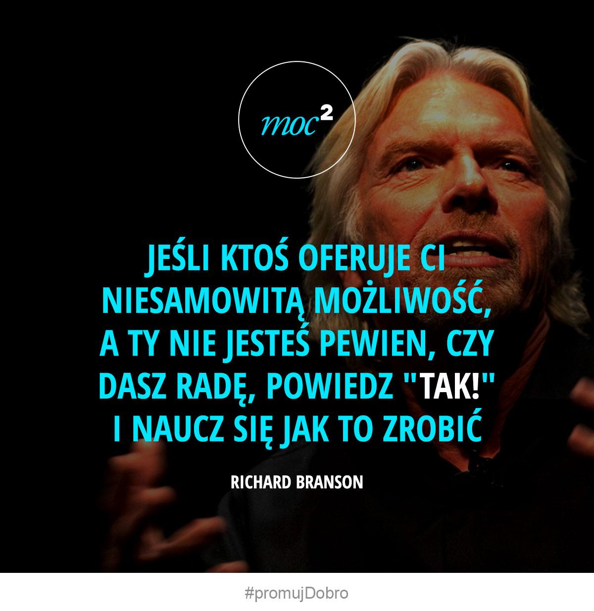 """Jeśli ktoś oferuje Ci niesamowitą możliwość, a ty nie jesteś pewien, czy dasz radę, powiedz """"TAK!"""" i naucz się jak to zrobić. - Richard Branson"""