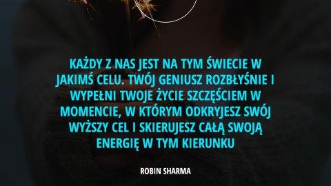 Każdy z nas jest na tym świecie w jakimś celu. Twój geniusz rozbłyśnie i wypełni Twoje życie szczęściem w momencie, w którym odkryjesz swój wyższy cel i skierujesz całą swoją energię w tym kierunku. - Robin Sharma