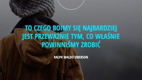 To czego boimy się najbardziej jest przeważnie tym, co właśnie powinniśmy zrobić. - Ralph Waldo Emerson