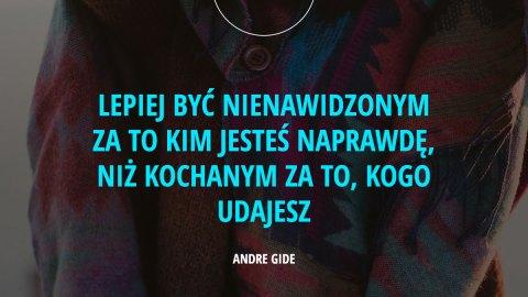 Lepiej być nienawidzonym za to kim jesteś naprawdę, niż kochanym za to, kogo udajesz. - Andre Gide
