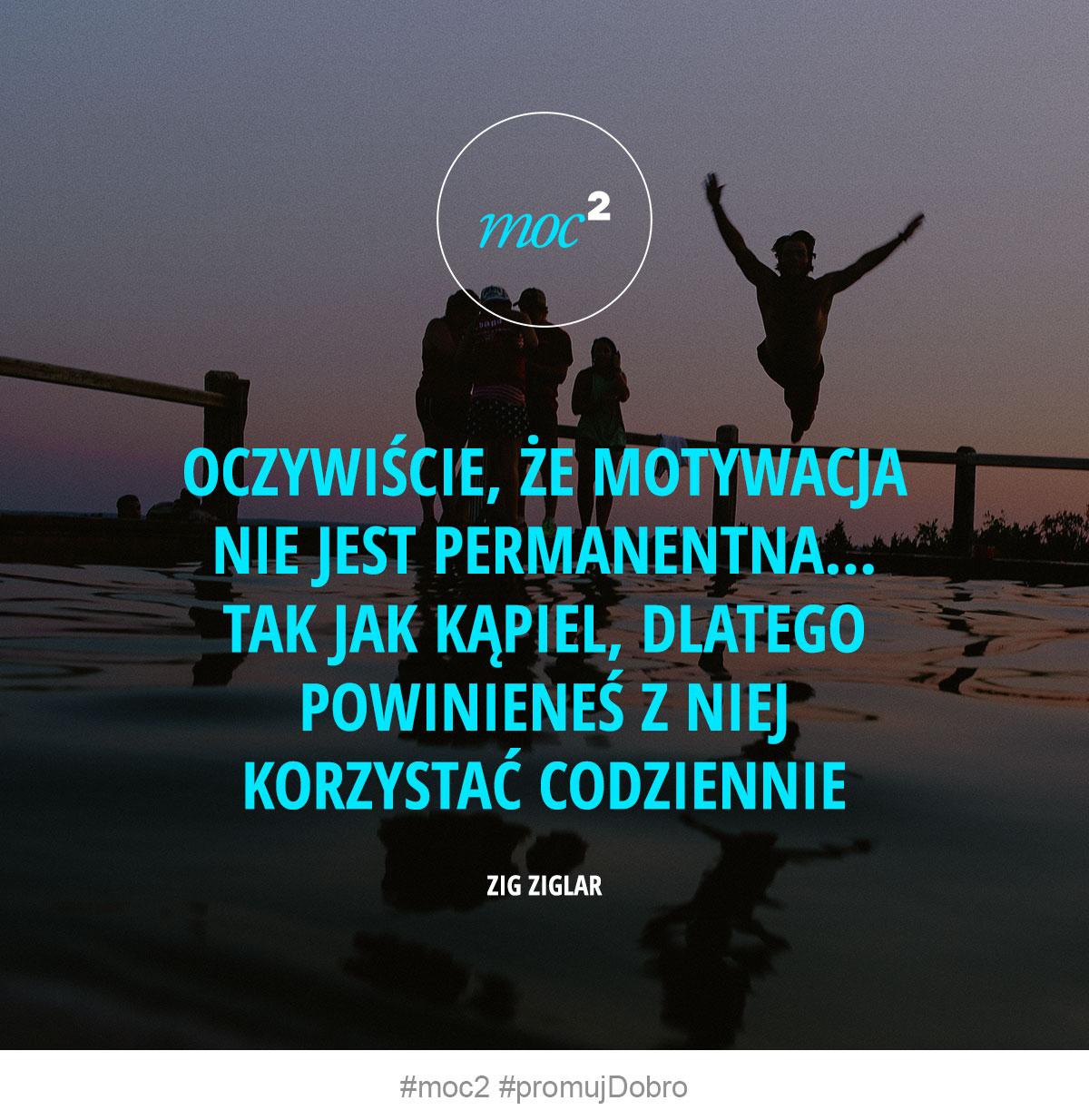 Oczywiście, że motywacja nie jest permanentna... Tak jak kąpiel, dlatego powinieneś z niej korzystać codziennie. - Zig Ziglar