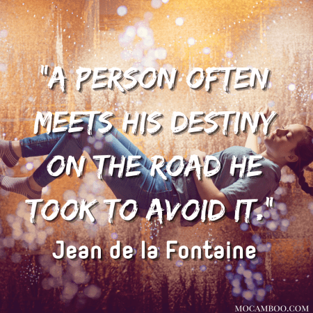 """""""A person often meets his destiny on the road he took to avoid it."""" – Jean de la Fontaine"""