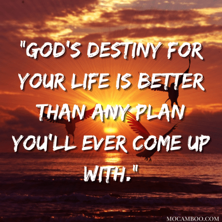 """""""God's destiny for your life is better than any plan you'll ever come up with."""""""