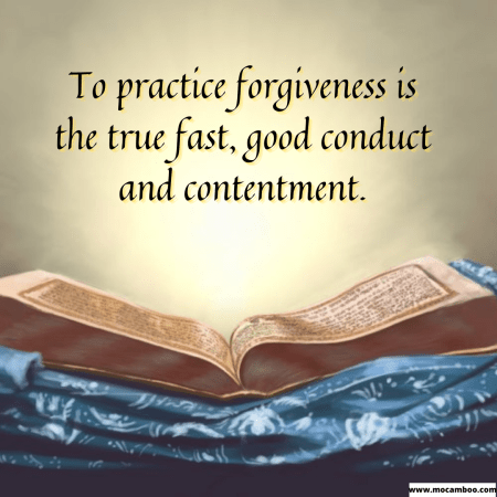 To practice forgiveness is the true fast, good conduct and contentment.
