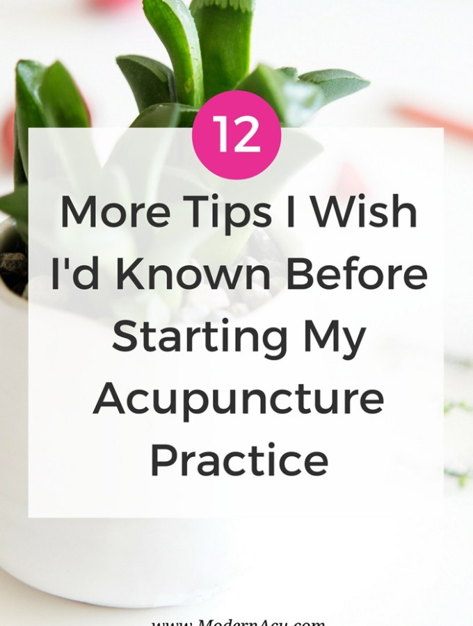 12 More Tips I Wish I'd Known Before Starting My Acupuncture Practice - www.ModernAcu.com