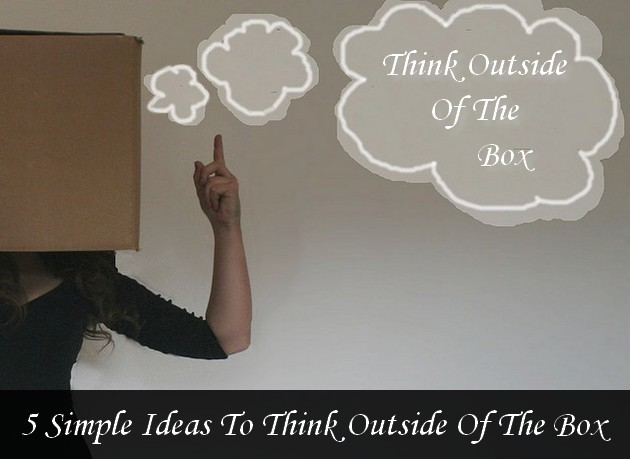 """5 Simple Ideas To Think Outside Of The Box"""