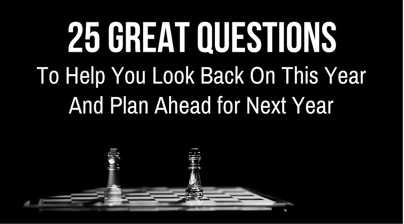 25 Great Questions To Help You Look Back On This Year And Plan Ahead for Next Year