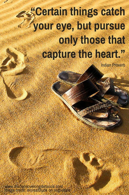 """Certain things catch your eye, but pursue only those that capture the heart."""