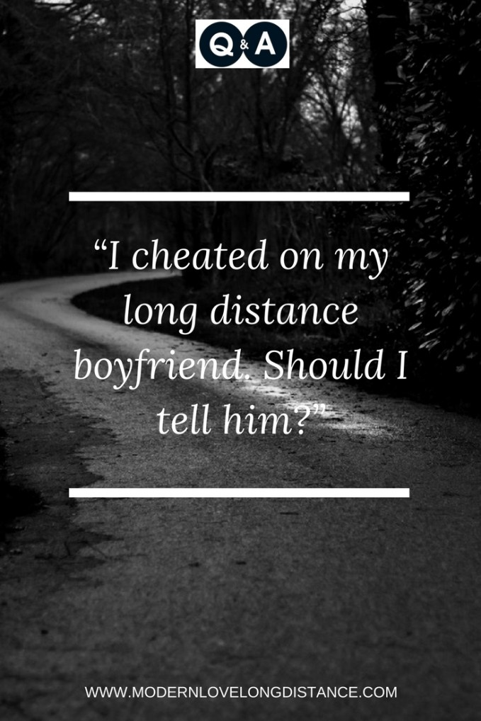 I cheated on my long distance boyfriend  Should I tell him?