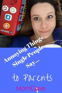 Annoying Things Single People Say to Parents MomCave