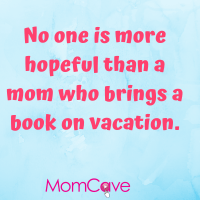 No one is more hopeful than a mom who brings a book on vacation.