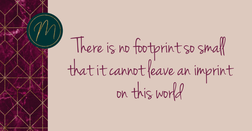 There is no footprint too small that cannot leave an imprint on this world