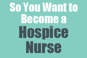 So You Want to Become a Hospice Nurse
