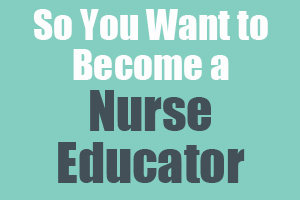 So You Want to Become a Nurse Educator