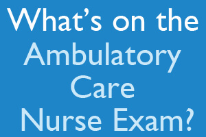 What's on the Ambulatory Care Nurse exam?