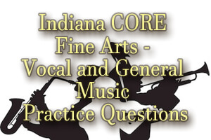 Indiana CORE Fine Arts – Vocal and General Music Practice Questions