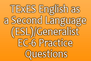 TExES English as a Second Language (ESL)/Generalist EC-6 Practice Questions
