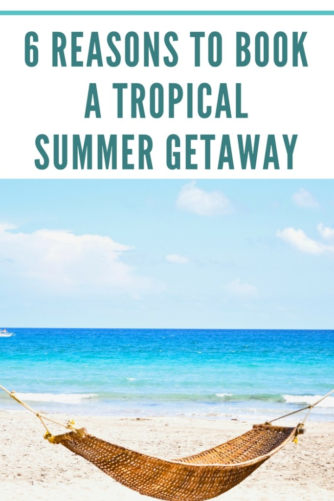 reasons to book a tropical vacation in the summertime