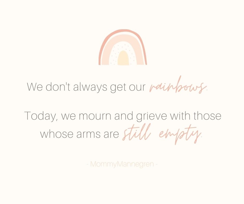 Not all families get a rainbow. Today, we mourn and grieve with those whose arms are still empty.