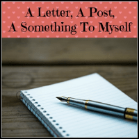 A Letter, A Post, A Something To Myself