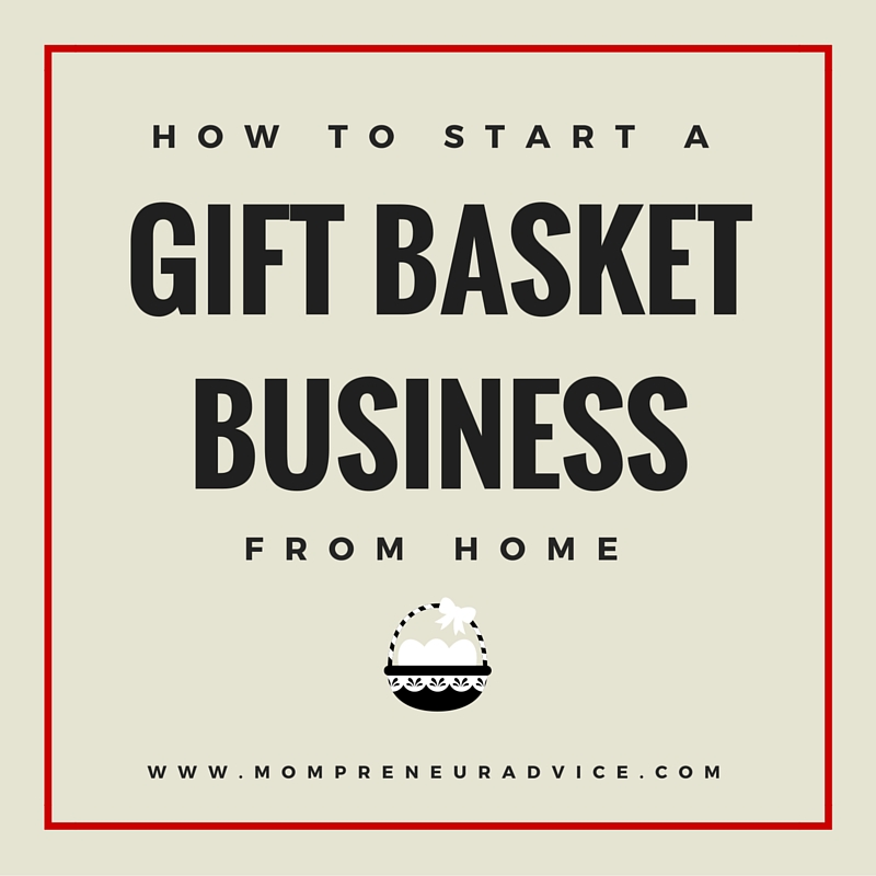 7 Steps to Creating a Gift Basket Business from Home - mompreneuradvice.com