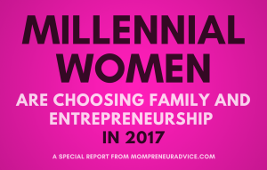 Special Report: Millennial Women Are Choosing Family and Entrepreneurship in 2017 - mompreneuradvice.com