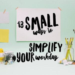 13 Small Ways to Simplify Your Workday