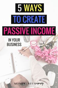 Have you already figured out that you need to create passive income in your business? It took me a year to realize this! Here are my top 5 ways to do it.