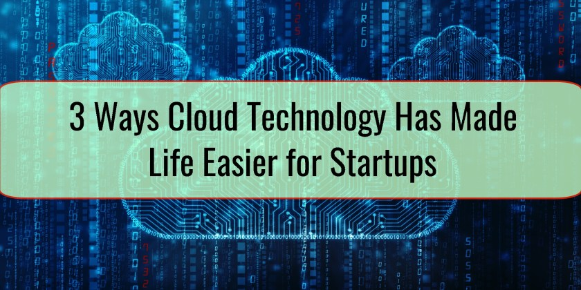 3 Ways Cloud Technology Has Made Life Easier for Startups
