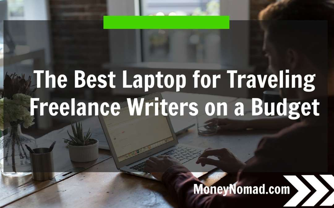 The Best Laptop for Traveling Freelance Writers on a Budget – Under $300!