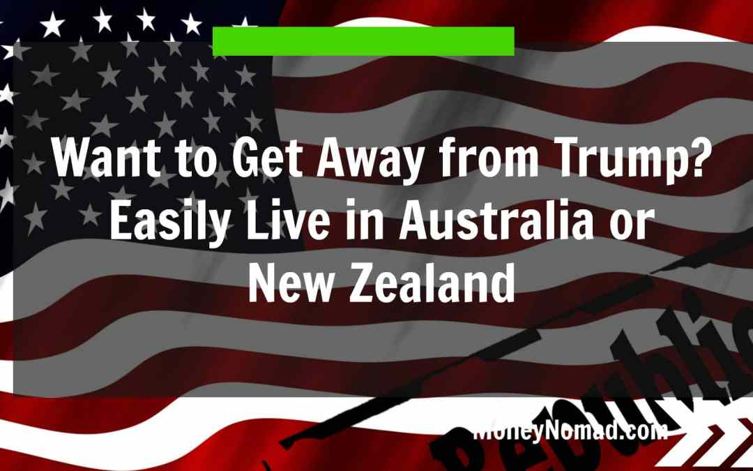Want to Get Away from Trump? Easily Live in Australia or New Zealand