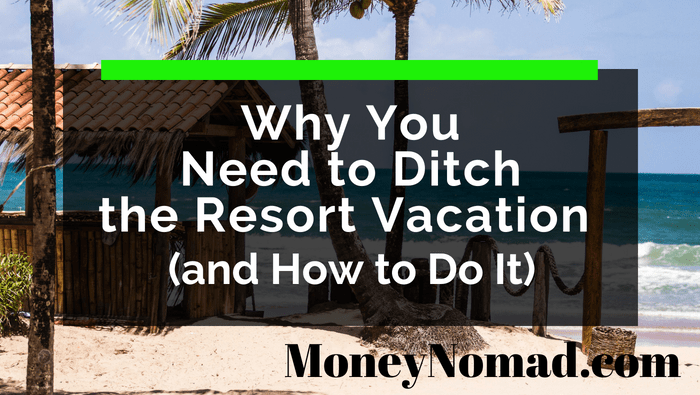 Why You Need to Ditch the Resort Vacation (and How to Do It)