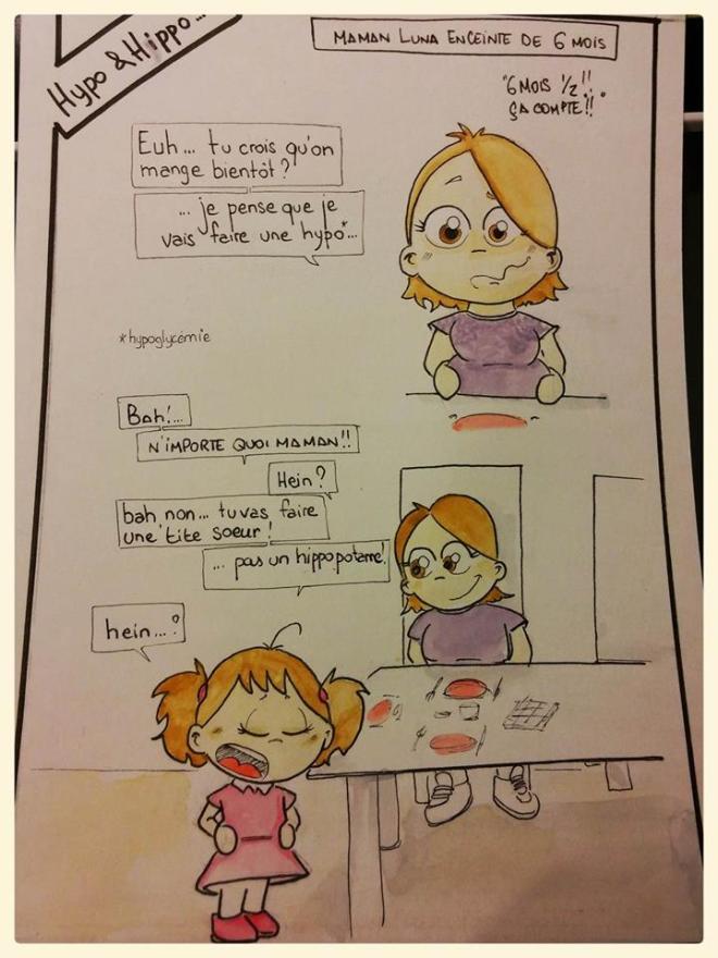 """[Maman Luna enceinte de 6mois] (""""6MOIS 1/2 !! CA COMPTE !!"""") """"-Euh ... Tu crois qu'on mange bientôt ? ... Je pense que je vais faire une hypo (crise d'hypoglycémie) ... -Bah !  -N'importe quoi maman ! -Hein ? -Bah non ... tu vas faire une tite soeur !  ... pas un hippopotame ! -hein ...?"""""""
