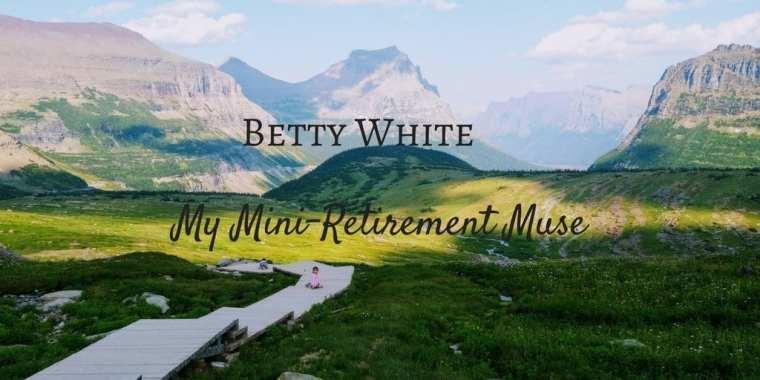 Betty White, mini-retirement vs early retirement