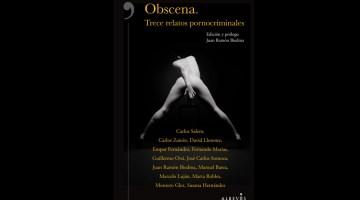 Obscena, trece relatos pornocriminales. Antología de relatos del género negro. Trece autores. Coordinada por Juan Ramón Biedma.