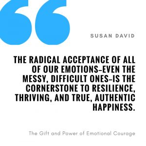 The radical acceptance of all of our emotions--event the messy, difficult ones--is the cornerstone to resilience, thriving, and true, authentic happiness