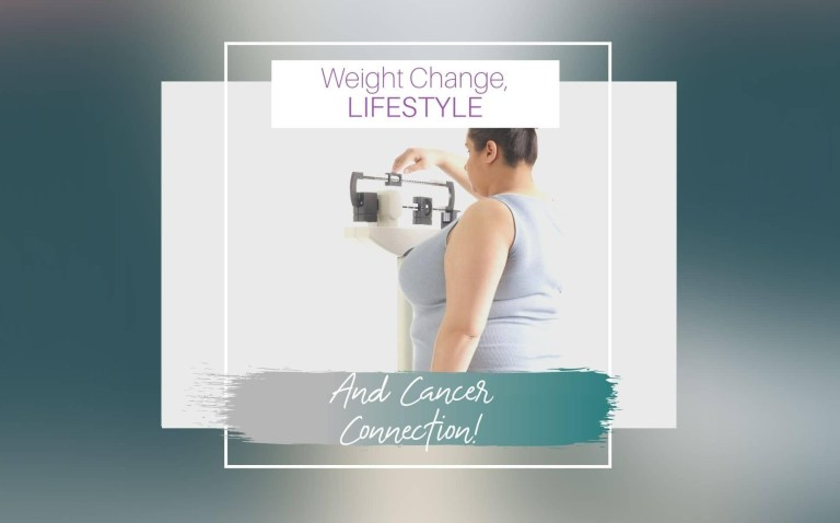 WEIGHT CHANGE, LIFESTYLE AND CANCER Connection