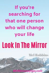 If you're searching for that one person who will change your life, look in the mirror.