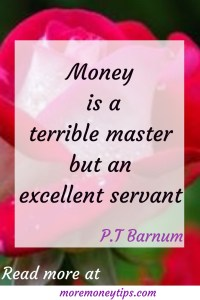 Money is a terrible master but an excellent servant.