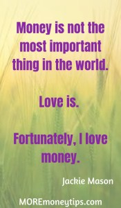 Money is not the most important thing in the world. Love is. Fortunately, I love money.