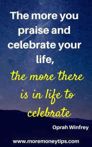The more you praise and celebrate your life, the more there is in life to celebrate.