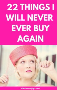 22 THINGS I WILL NEVER EVER BUY AGAIN