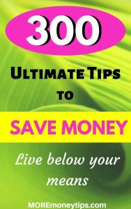 300 Ultimate Tips to SAVE MONEY. Live below your means.