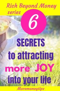 Rich Beyond Money Series. 6 Secrets to attracting more joy into your life.