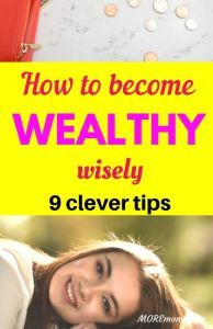 How to become Wealthy wisely. 9 Clever Tips.