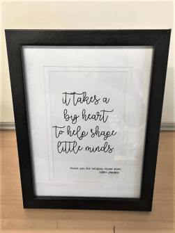 "Framed written quote ""It takes a big heart to help shape little minds"""