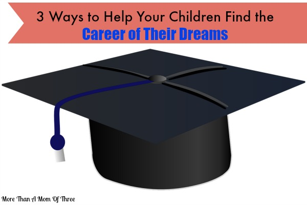 3 Ways to Help Your Children Find the Career of Their Dreams