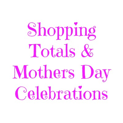 Shopping Totals & Mothers Day Celebrations