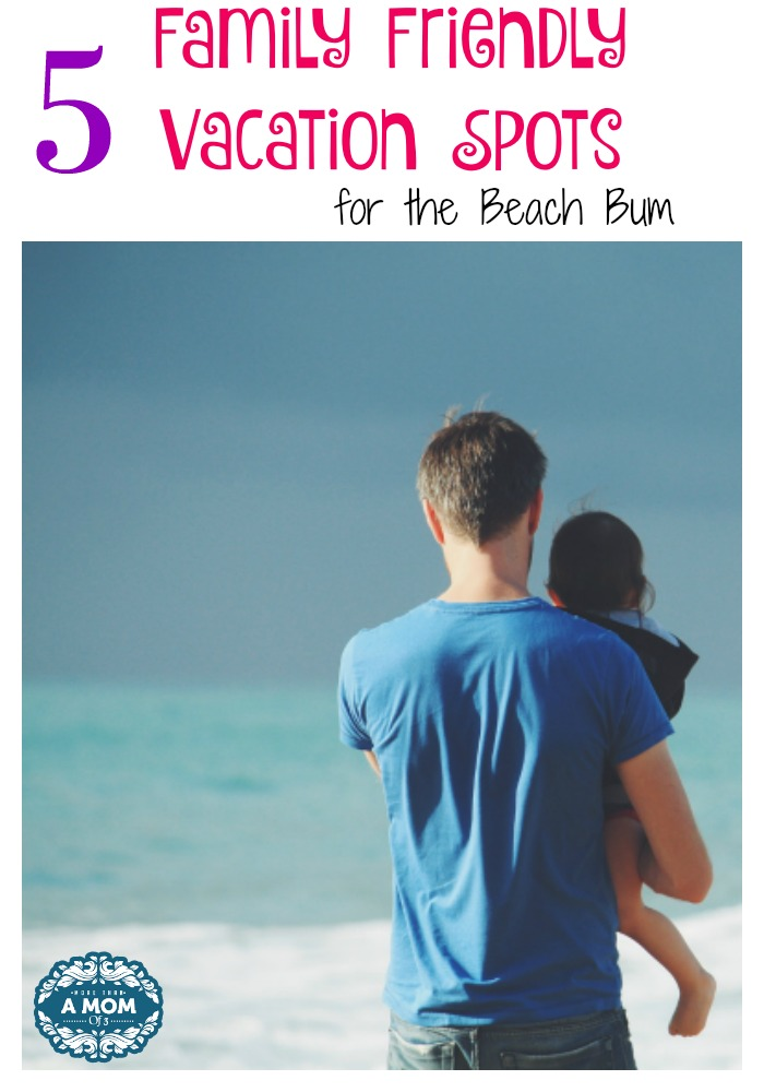 5 Family Friendly Vacation Spots for the Beach Bum