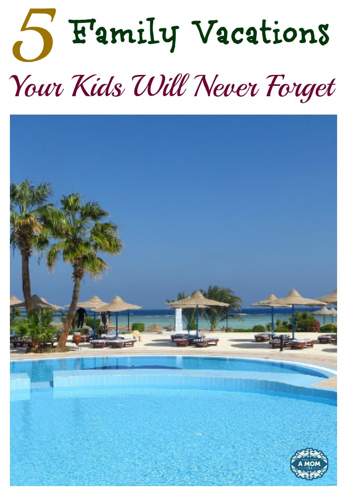 5 Family Vacations Your Kids Will Never Forget